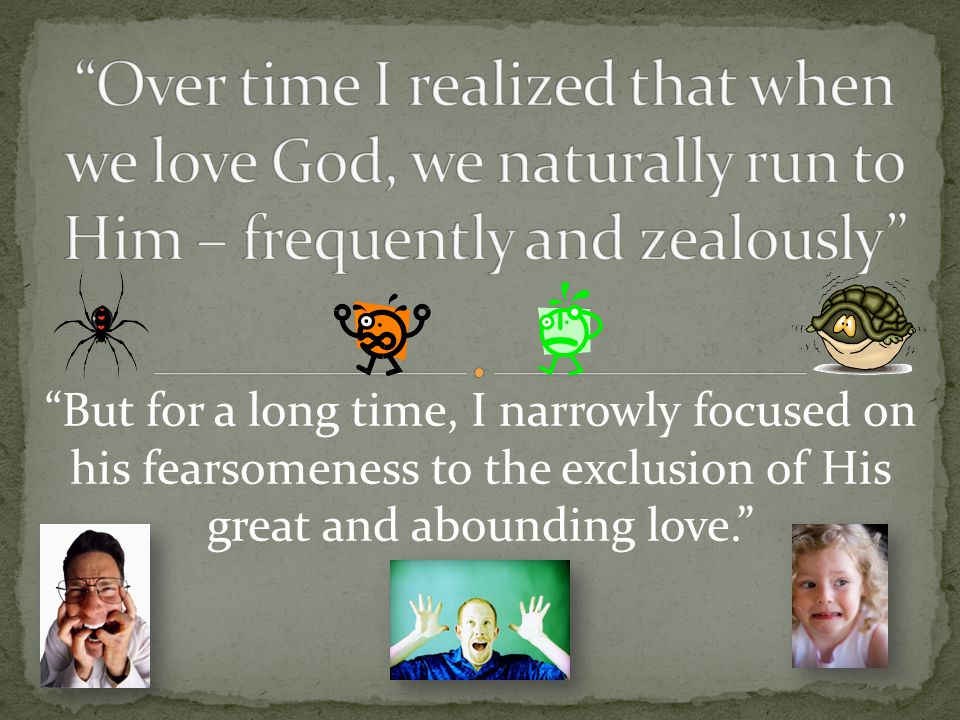 """But for a long time, I narrowly focused on his fearsomeness to the exclusion of His great and abounding love."""