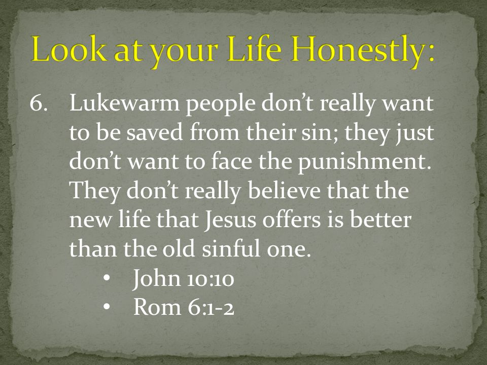 6.Lukewarm people don't really want to be saved from their sin; they just don't want to face the punishment. They don't really believe that the new li
