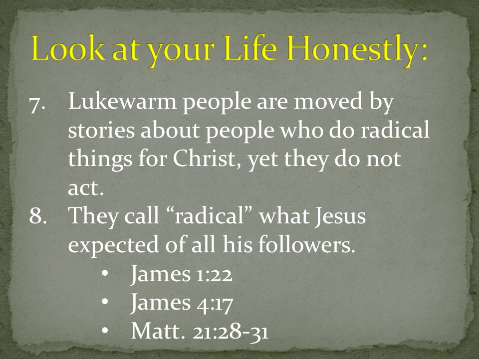 "7.Lukewarm people are moved by stories about people who do radical things for Christ, yet they do not act. 8.They call ""radical"" what Jesus expected o"
