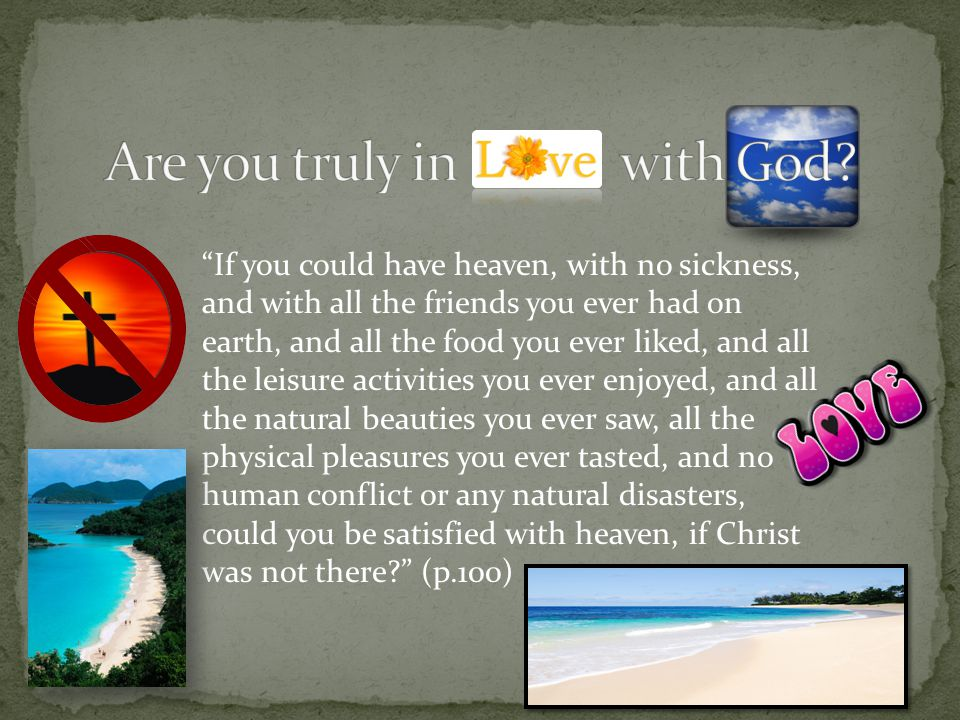 If you could have heaven, with no sickness, and with all the friends you ever had on earth, and all the food you ever liked, and all the leisure activities you ever enjoyed, and all the natural beauties you ever saw, all the physical pleasures you ever tasted, and no human conflict or any natural disasters, could you be satisfied with heaven, if Christ was not there? (p.100)