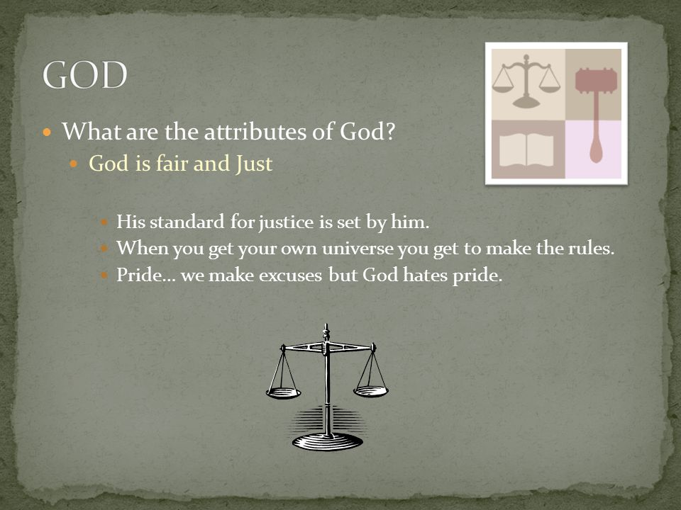 What are the attributes of God? God is fair and Just His standard for justice is set by him. When you get your own universe you get to make the rules.