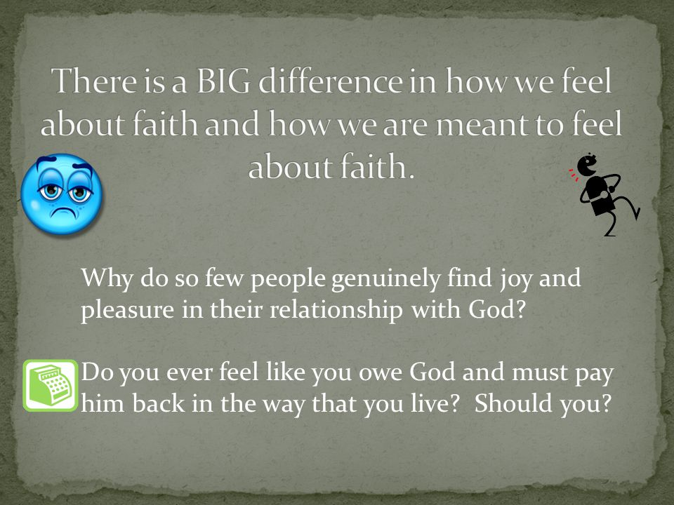 Why do so few people genuinely find joy and pleasure in their relationship with God? Do you ever feel like you owe God and must pay him back in the wa