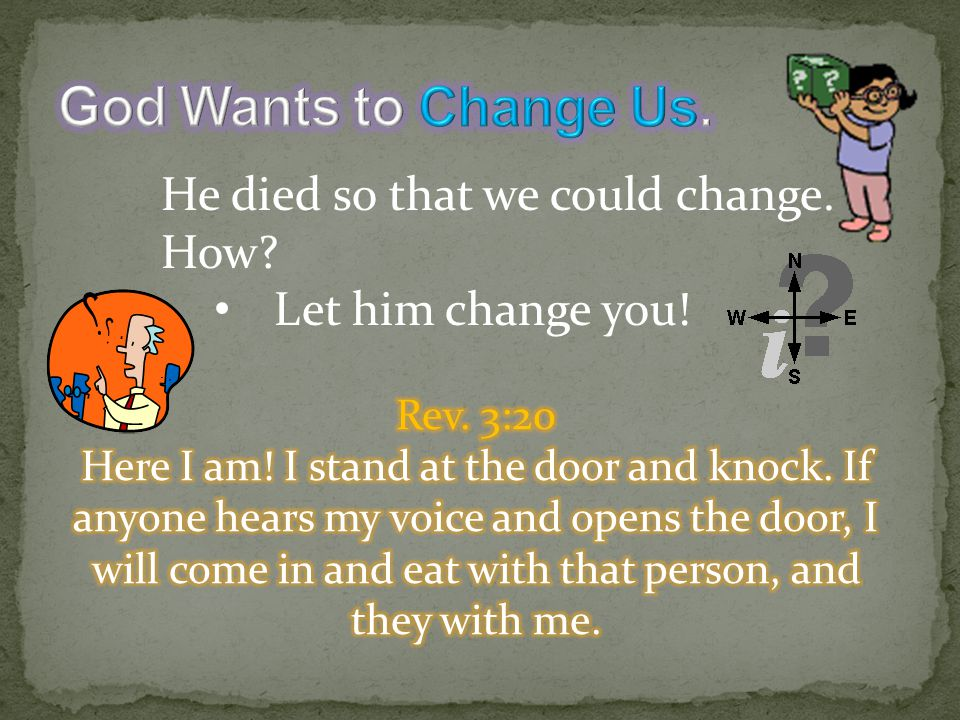 He died so that we could change. How? Let him change you!