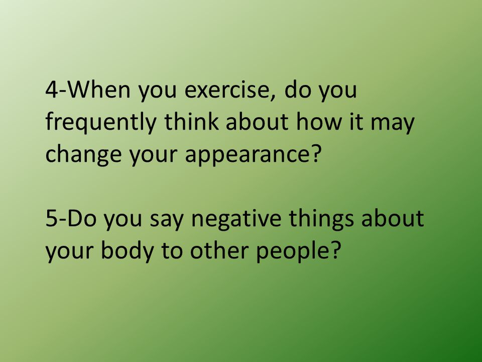 6-Do you say mean things about your body to yourself (in your head or out loud).