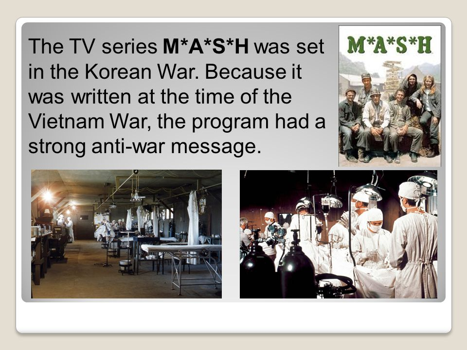 The TV series M*A*S*H was set in the Korean War. Because it was written at the time of the Vietnam War, the program had a strong anti-war message.