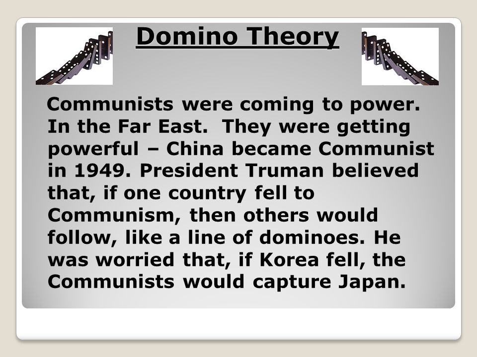 Domino Theory Communists were coming to power. In the Far East. They were getting powerful – China became Communist in 1949. President Truman believed