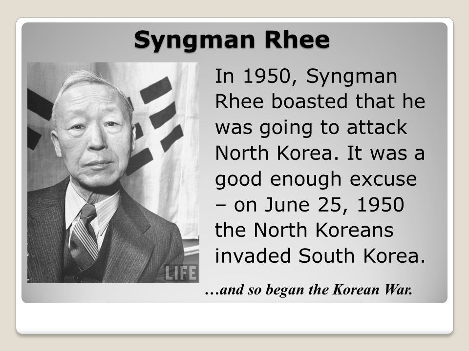 Syngman Rhee In 1950, Syngman Rhee boasted that he was going to attack North Korea. It was a good enough excuse – on June 25, 1950 the North Koreans i