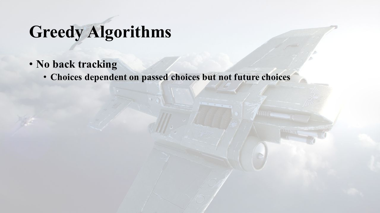Greedy Algorithms No back tracking Choices dependent on passed choices but not future choices