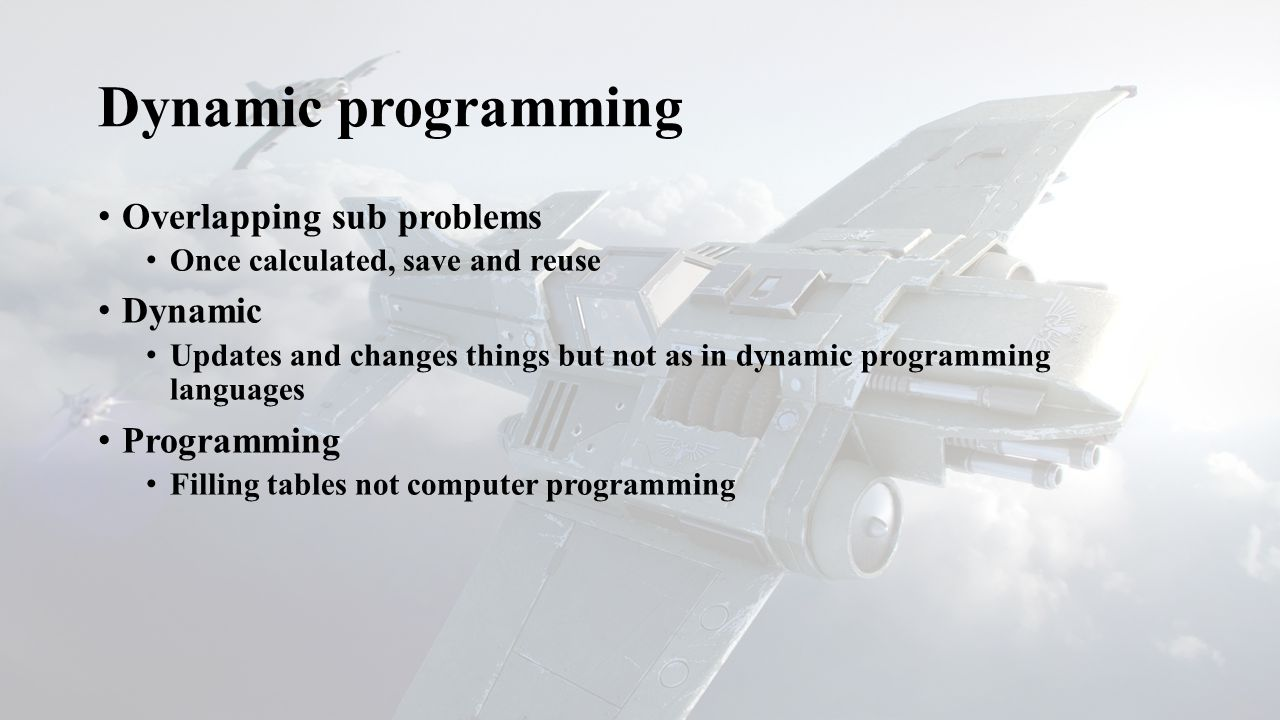 Dynamic programming Overlapping sub problems Once calculated, save and reuse Dynamic Updates and changes things but not as in dynamic programming languages Programming Filling tables not computer programming