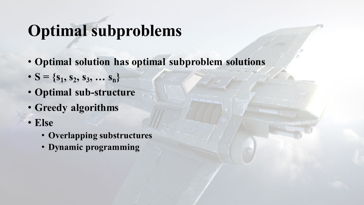 Optimal subproblems Optimal solution has optimal subproblem solutions S = {s 1, s 2, s 3, … s n } Optimal sub-structure Greedy algorithms Else Overlap