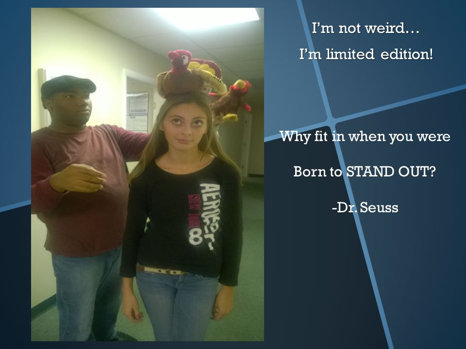 I'm not weird… I'm limited edition! Why fit in when you were Born to STAND OUT? -Dr. Seuss