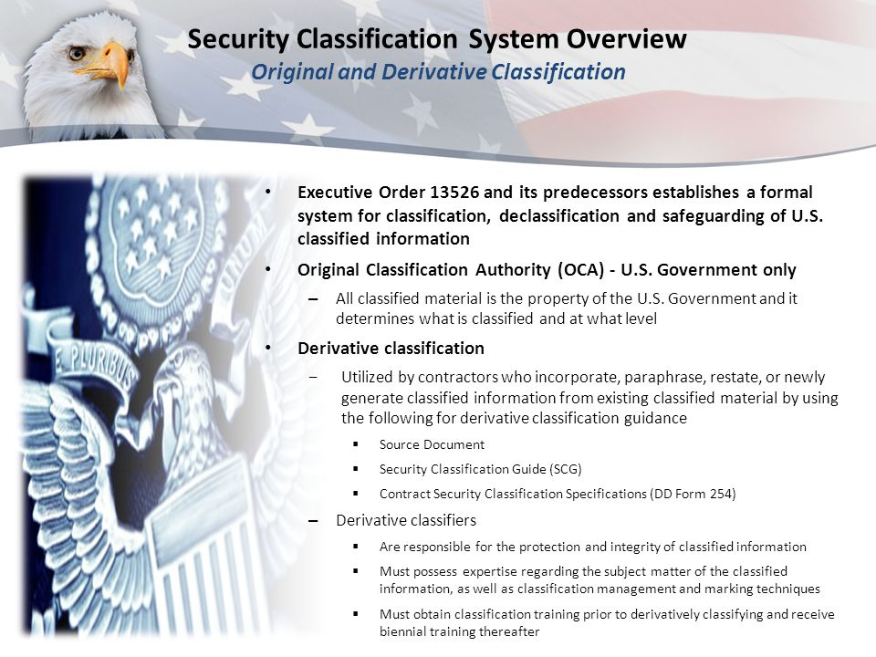 Security Classification System Overview Original and Derivative Classification Executive Order 13526 and its predecessors establishes a formal system for classification, declassification and safeguarding of U.S.