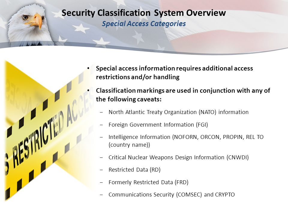 Security Classification System Overview Special Access Categories Special access information requires additional access restrictions and/or handling Classification markings are used in conjunction with any of the following caveats: ‒North Atlantic Treaty Organization (NATO) information ‒Foreign Government Information (FGI) ‒Intelligence Information (NOFORN, ORCON, PROPIN, REL TO (country name)) ‒Critical Nuclear Weapons Design Information (CNWDI) ‒Restricted Data (RD) ‒Formerly Restricted Data (FRD) ‒Communications Security (COMSEC) and CRYPTO