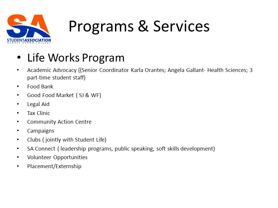Programs & Services Life Works Program Academic Advocacy ((Senior Coordinator Karla Orantes; Angela Gallant- Health Sciences; 3 part-time student staff) Food Bank Good Food Market ( SJ & WF) Legal Aid Tax Clinic Community Action Centre Campaigns Clubs ( jointly with Student Life) SA Connect ( leadership programs, public speaking, soft skills development) Volunteer Opportunities Placement/Externship