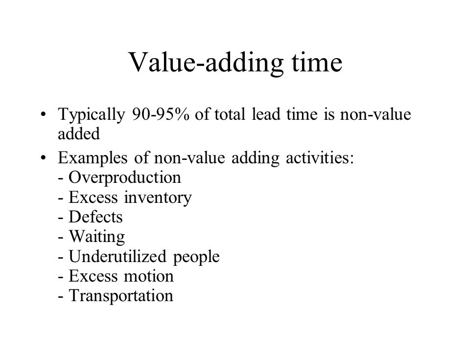 Value-adding time Typically 90-95% of total lead time is non-value added Examples of non-value adding activities: - Overproduction - Excess inventory