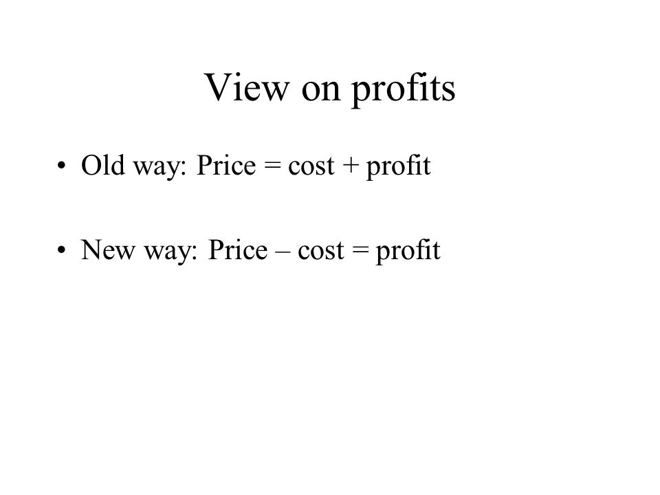 View on profits Old way: Price = cost + profit New way: Price – cost = profit