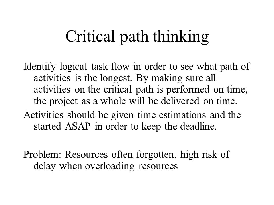 Critical path thinking Identify logical task flow in order to see what path of activities is the longest. By making sure all activities on the critica