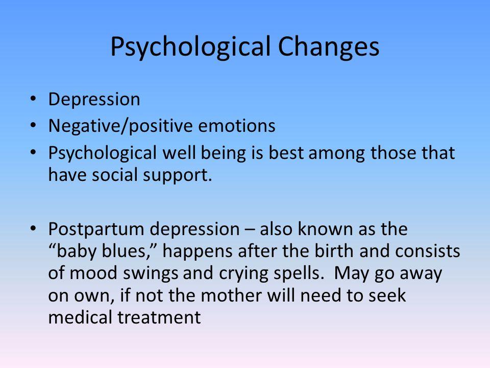 Psychological Changes Depression Negative/positive emotions Psychological well being is best among those that have social support. Postpartum depressi