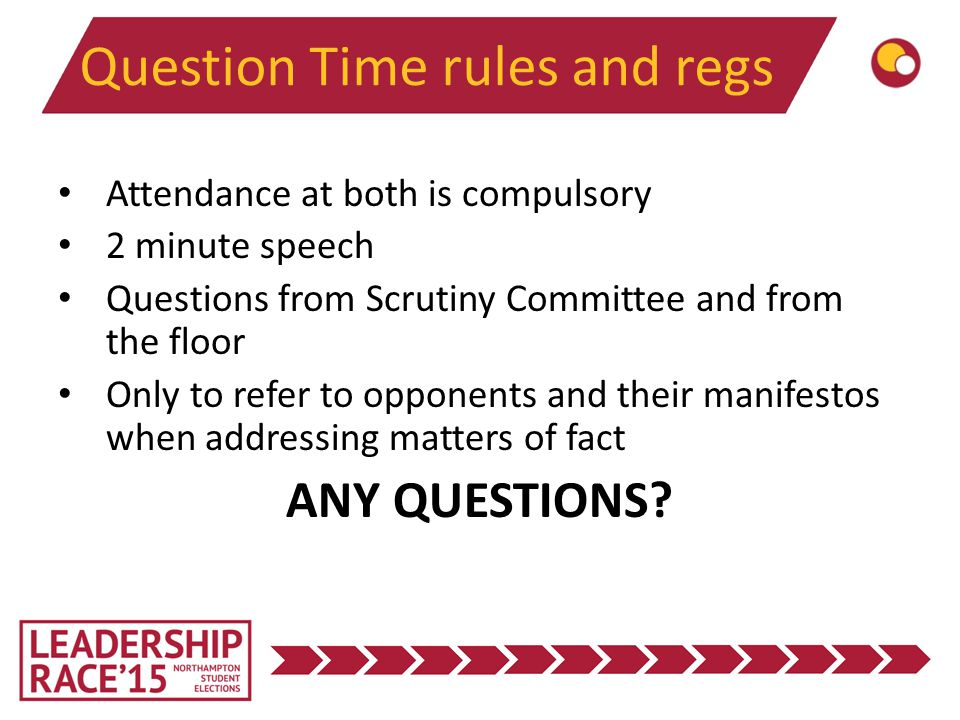 Question Time rules and regs Attendance at both is compulsory 2 minute speech Questions from Scrutiny Committee and from the floor Only to refer to opponents and their manifestos when addressing matters of fact ANY QUESTIONS