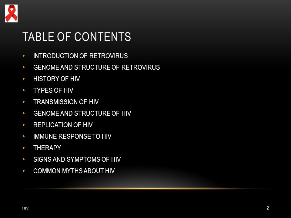 TABLE OF CONTENTS HIV 2 INTRODUCTION OF RETROVIRUS GENOME AND STRUCTURE OF RETROVIRUS HISTORY OF HIV TYPES OF HIV TRANSMISSION OF HIV GENOME AND STRUCTURE OF HIV REPLICATION OF HIV IMMUNE RESPONSE TO HIV THERAPY SIGNS AND SYMPTOMS OF HIV COMMON MYTHS ABOUT HIV