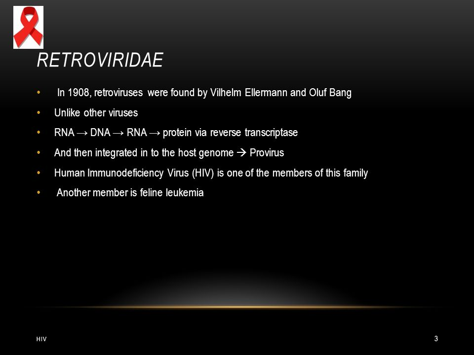 RETROVIRIDAE In 1908, retroviruses were found by Vilhelm Ellermann and Oluf Bang Unlike other viruses RNA → DNA → RNA → protein via reverse transcriptase And then integrated in to the host genome  Provirus Human Immunodeficiency Virus (HIV) is one of the members of this family Another member is feline leukemia HIV 3