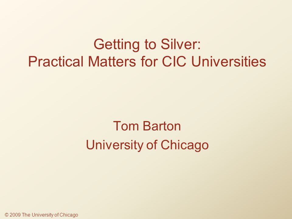 Getting to Silver: Practical Matters for CIC Universities Tom Barton University of Chicago © 2009 The University of Chicago