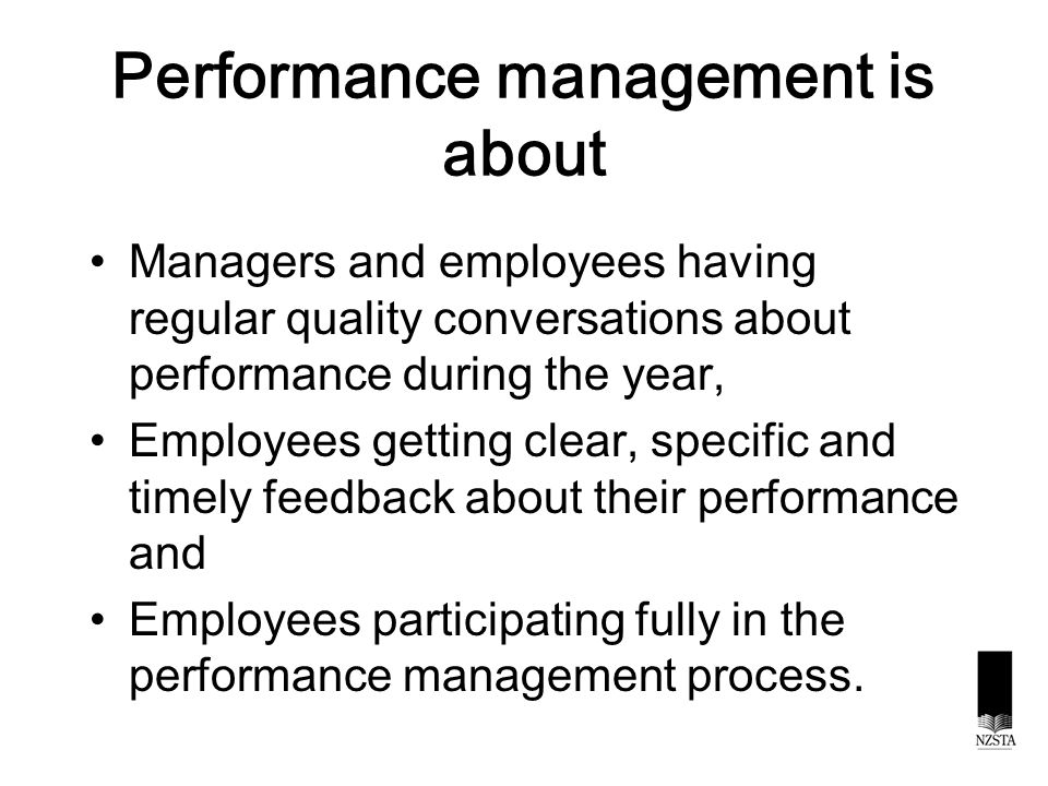 Performance management is about Managers and employees having regular quality conversations about performance during the year, Employees getting clear, specific and timely feedback about their performance and Employees participating fully in the performance management process.