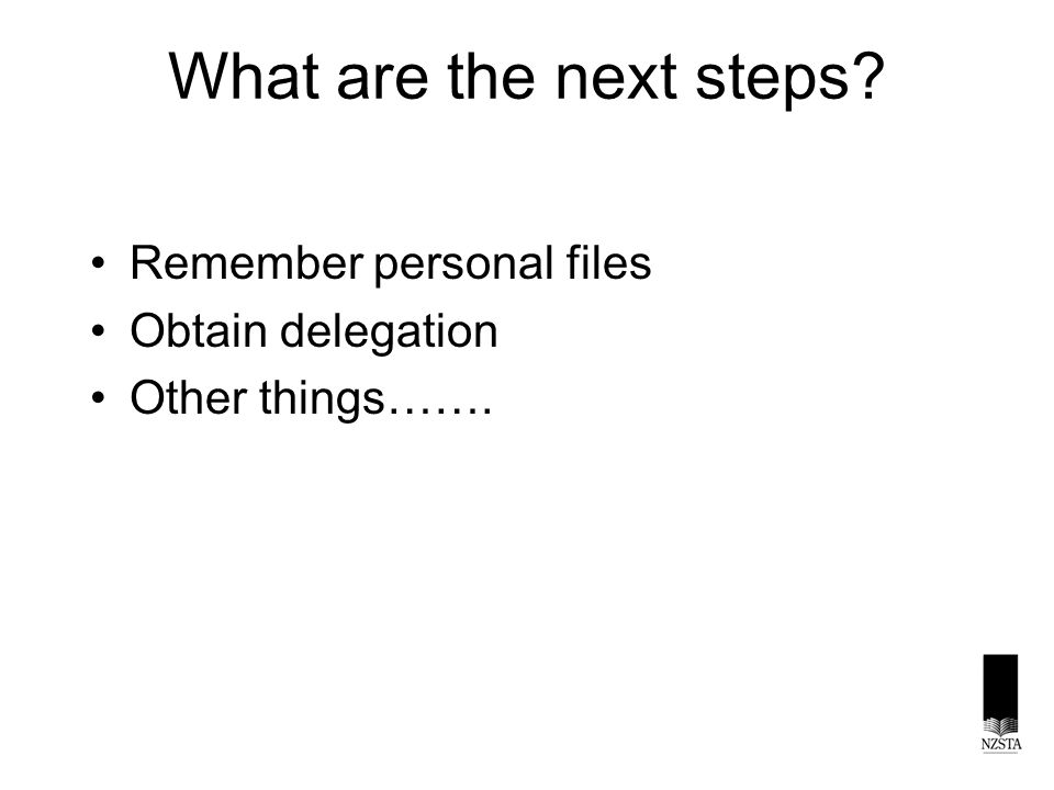 What are the next steps? Remember personal files Obtain delegation Other things…….