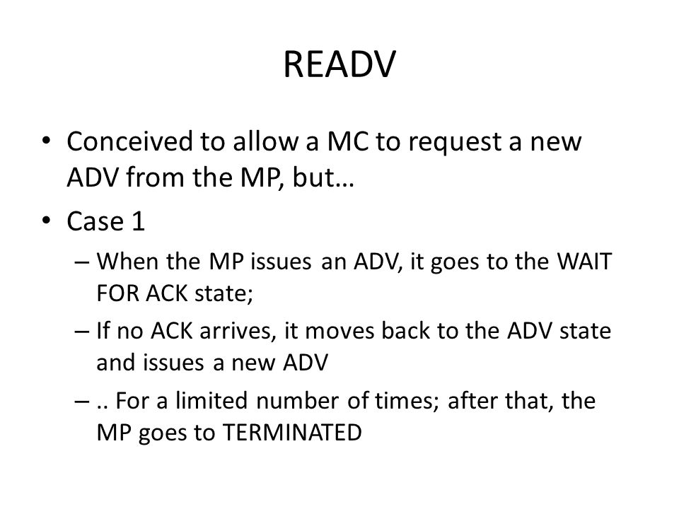 READV Conceived to allow a MC to request a new ADV from the MP, but… Case 1 – When the MP issues an ADV, it goes to the WAIT FOR ACK state; – If no ACK arrives, it moves back to the ADV state and issues a new ADV –..