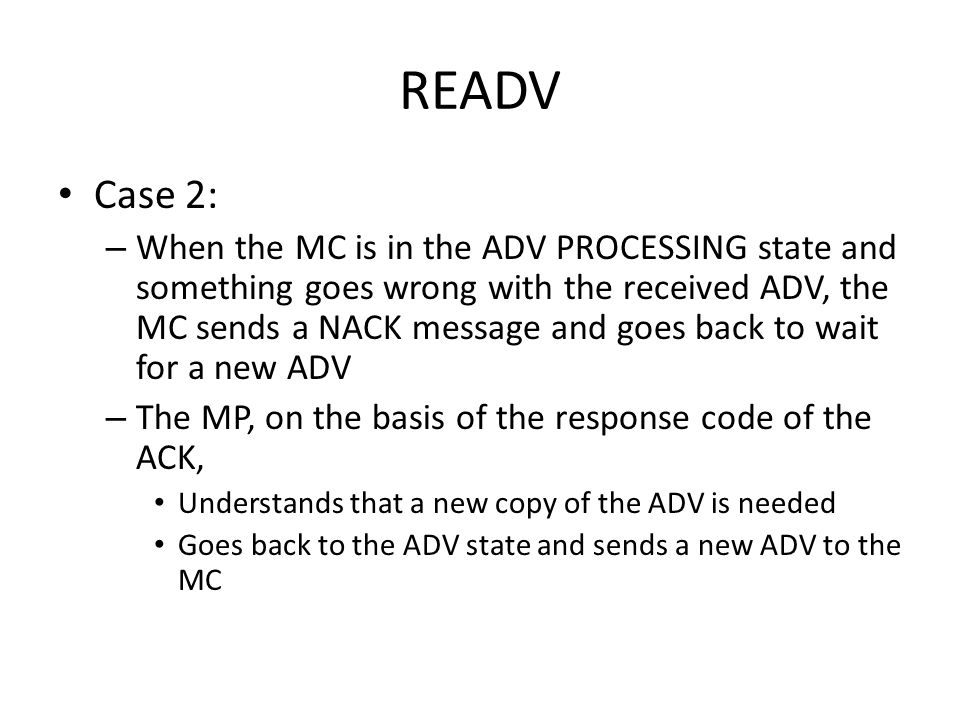READV Case 2: – When the MC is in the ADV PROCESSING state and something goes wrong with the received ADV, the MC sends a NACK message and goes back to wait for a new ADV – The MP, on the basis of the response code of the ACK, Understands that a new copy of the ADV is needed Goes back to the ADV state and sends a new ADV to the MC
