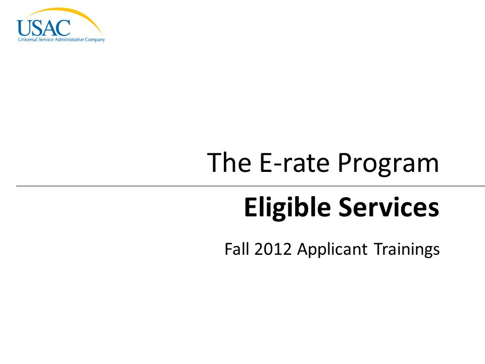 Eligible Services I 2012 Schools and Libraries Fall Applicant Trainings 1 Eligible Services Fall 2012 Applicant Trainings The E-rate Program