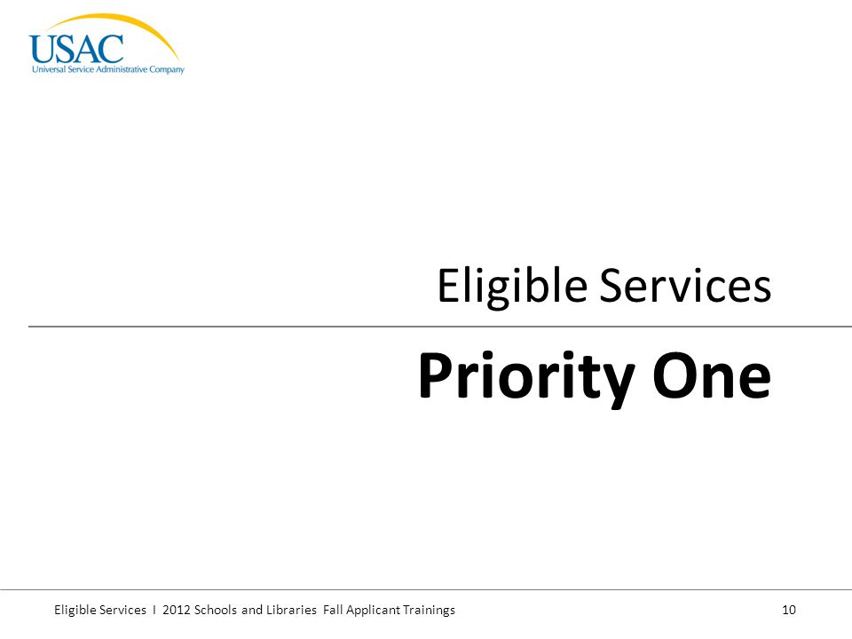 Eligible Services I 2012 Schools and Libraries Fall Applicant Trainings 10 Eligible Services Priority One