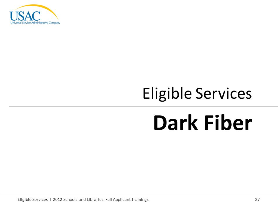 Eligible Services I 2012 Schools and Libraries Fall Applicant Trainings 27 Eligible Services Dark Fiber