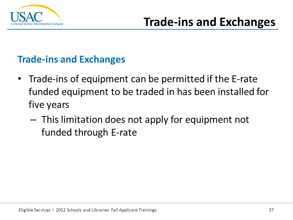 Eligible Services I 2012 Schools and Libraries Fall Applicant Trainings 37 Trade-ins of equipment can be permitted if the E-rate funded equipment to b