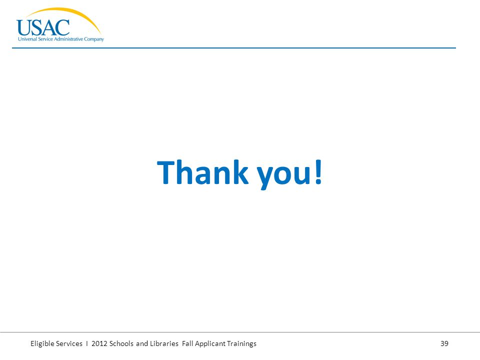 Eligible Services I 2012 Schools and Libraries Fall Applicant Trainings 39 Thank you!