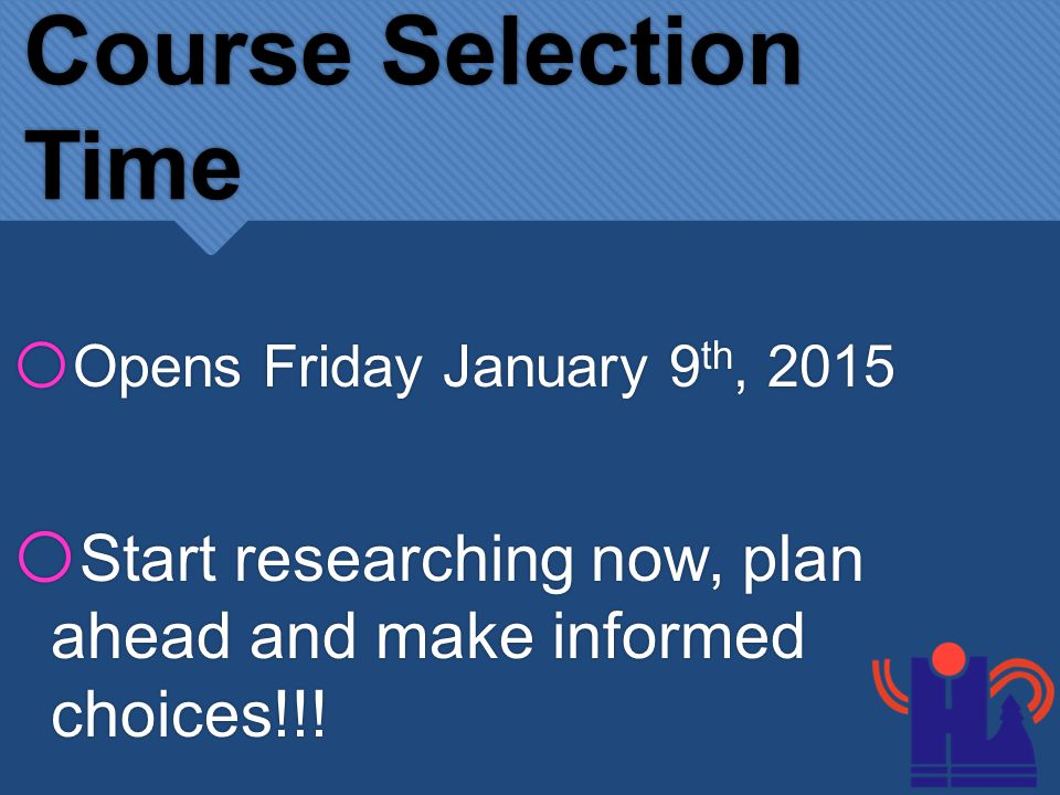 Course Selection Time o Opens Friday January 9 th, 2015 o Start researching now, plan ahead and make informed choices!!!