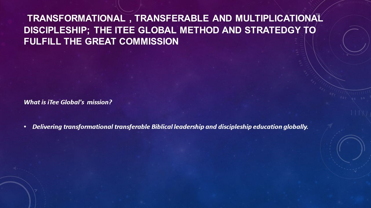 TRANSFORMATIONAL, TRANSFERABLE AND MULTIPLICATIONAL DISCIPLESHIP; THE ITEE GLOBAL METHOD AND STRATEDGY TO FULFILL THE GREAT COMMISSION What is iTee Gl