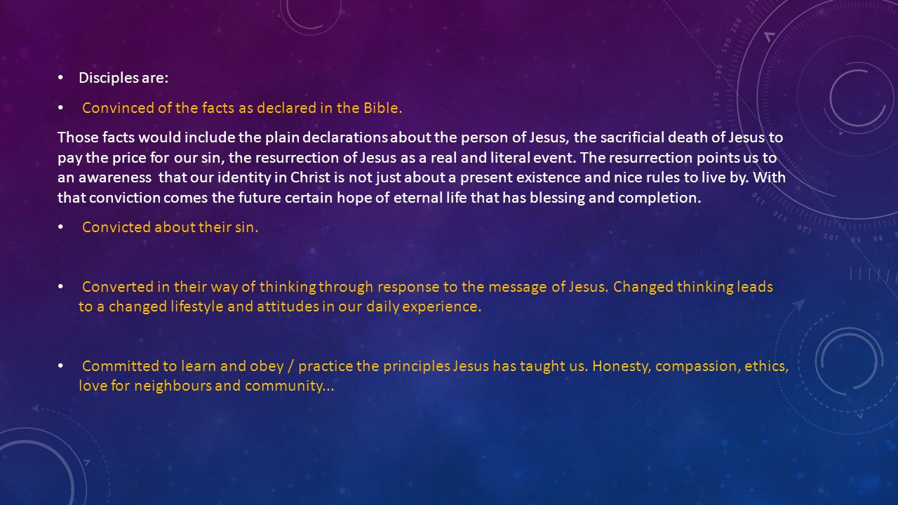 Disciples are: Convinced of the facts as declared in the Bible. Those facts would include the plain declarations about the person of Jesus, the sacrif