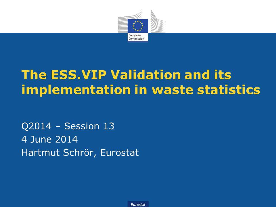 Eurostat The ESS.VIP Validation and its implementation in waste statistics Q2014 – Session 13 4 June 2014 Hartmut Schrör, Eurostat