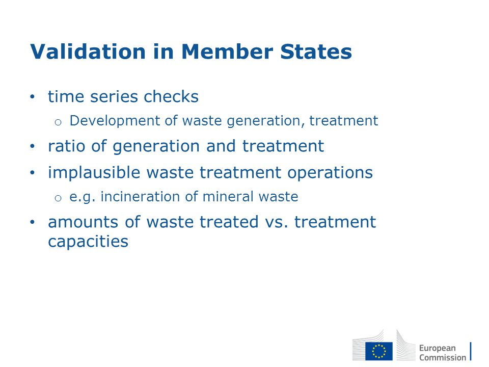 Validation in Member States time series checks o Development of waste generation, treatment ratio of generation and treatment implausible waste treatment operations o e.g.