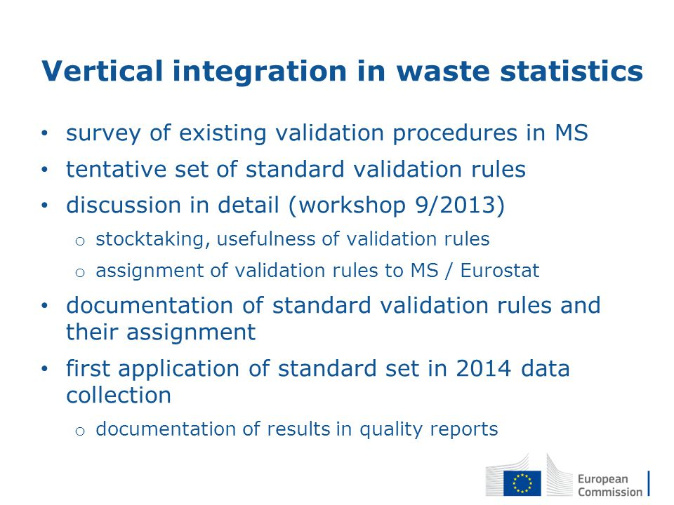 Vertical integration in waste statistics survey of existing validation procedures in MS tentative set of standard validation rules discussion in detail (workshop 9/2013) o stocktaking, usefulness of validation rules o assignment of validation rules to MS / Eurostat documentation of standard validation rules and their assignment first application of standard set in 2014 data collection o documentation of results in quality reports