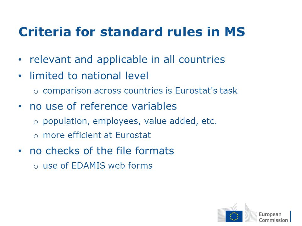 Criteria for standard rules in MS relevant and applicable in all countries limited to national level o comparison across countries is Eurostat s task no use of reference variables o population, employees, value added, etc.