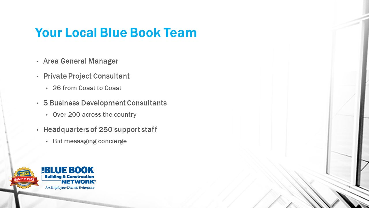 Your Local Blue Book Team Area General Manager Private Project Consultant 26 from Coast to Coast 5 Business Development Consultants Over 200 across the country Headquarters of 250 support staff Bid messaging concierge