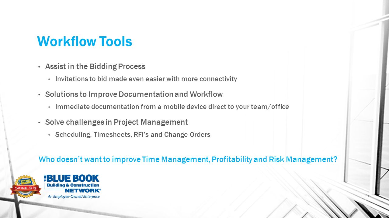 Workflow Tools Assist in the Bidding Process Invitations to bid made even easier with more connectivity Solutions to Improve Documentation and Workflow Immediate documentation from a mobile device direct to your team/office Solve challenges in Project Management Scheduling, Timesheets, RFI's and Change Orders Who doesn't want to improve Time Management, Profitability and Risk Management