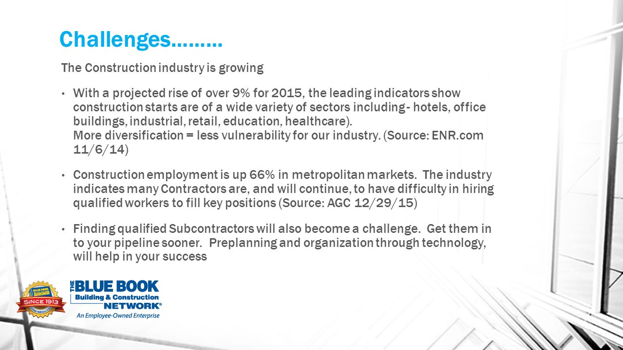 Challenges……… The Construction industry is growing With a projected rise of over 9% for 2015, the leading indicators show construction starts are of a wide variety of sectors including - hotels, office buildings, industrial, retail, education, healthcare).