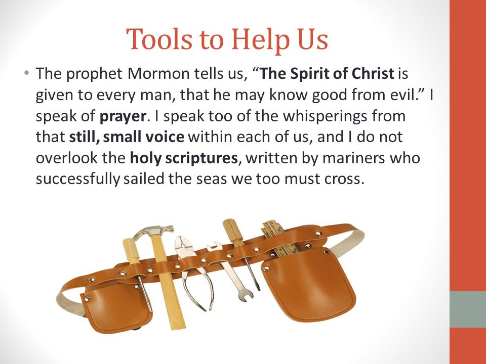 """Tools to Help Us The prophet Mormon tells us, """"The Spirit of Christ is given to every man, that he may know good from evil."""" I speak of prayer. I spea"""