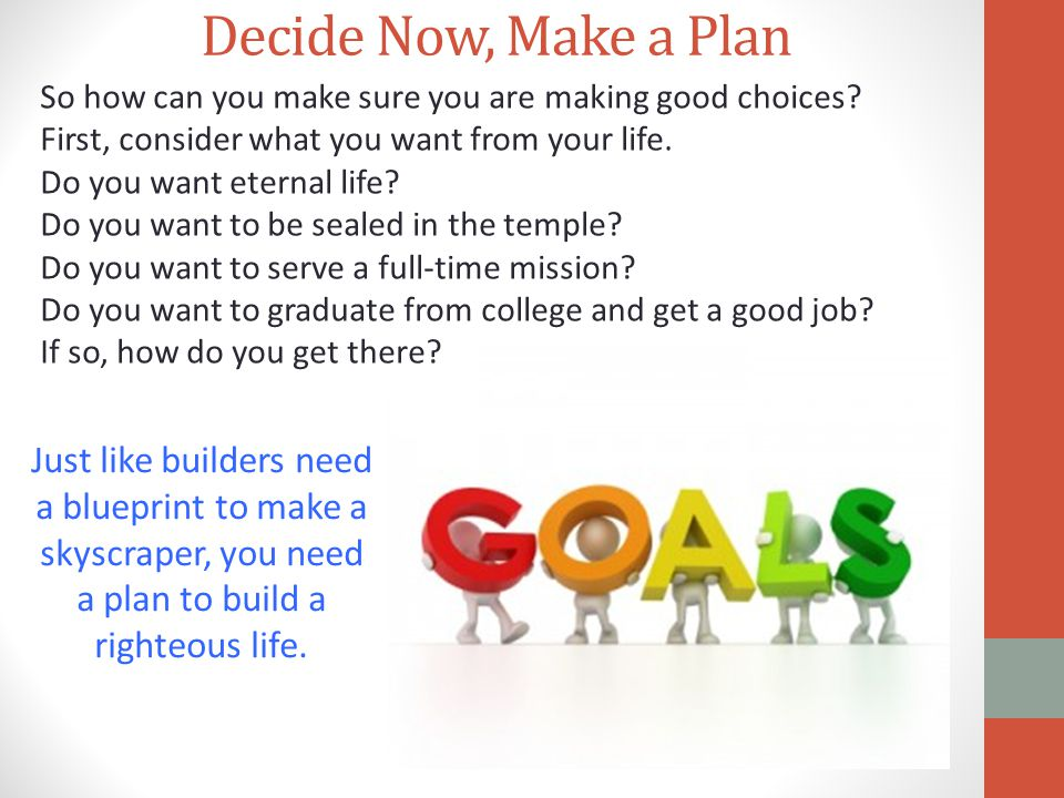 Decide Now, Make a Plan Just like builders need a blueprint to make a skyscraper, you need a plan to build a righteous life. So how can you make sure