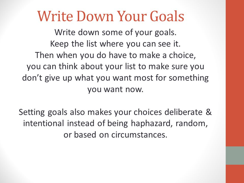Write Down Your Goals Write down some of your goals. Keep the list where you can see it. Then when you do have to make a choice, you can think about y
