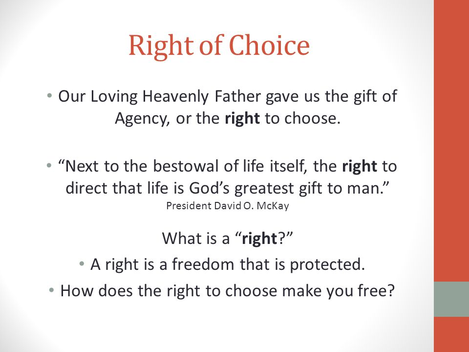 """Right of Choice Our Loving Heavenly Father gave us the gift of Agency, or the right to choose. """"Next to the bestowal of life itself, the right to dire"""