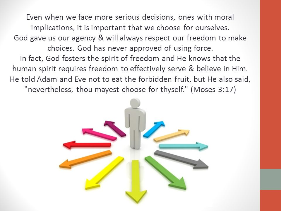 Even when we face more serious decisions, ones with moral implications, it is important that we choose for ourselves. God gave us our agency & will al